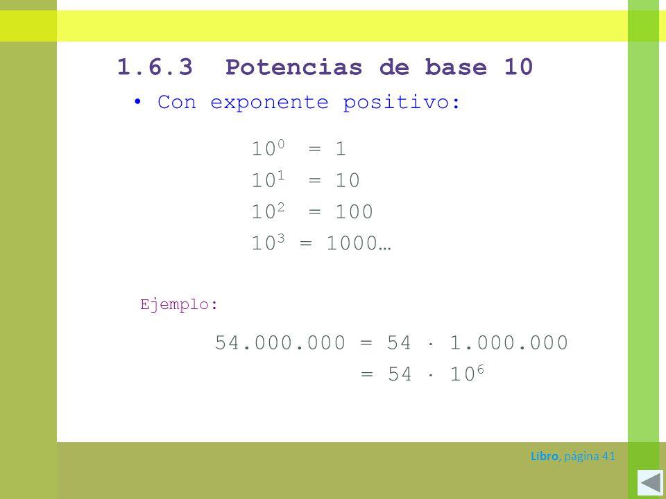 1.6.3 Potencias de base 10 Con exponente positivo: Libro, página 41 10 1 = 10 10 2 = 100 10 3 = 1000… Ejemplo: 54.000.000 = 54 1.000.000 = 54 10 6 10