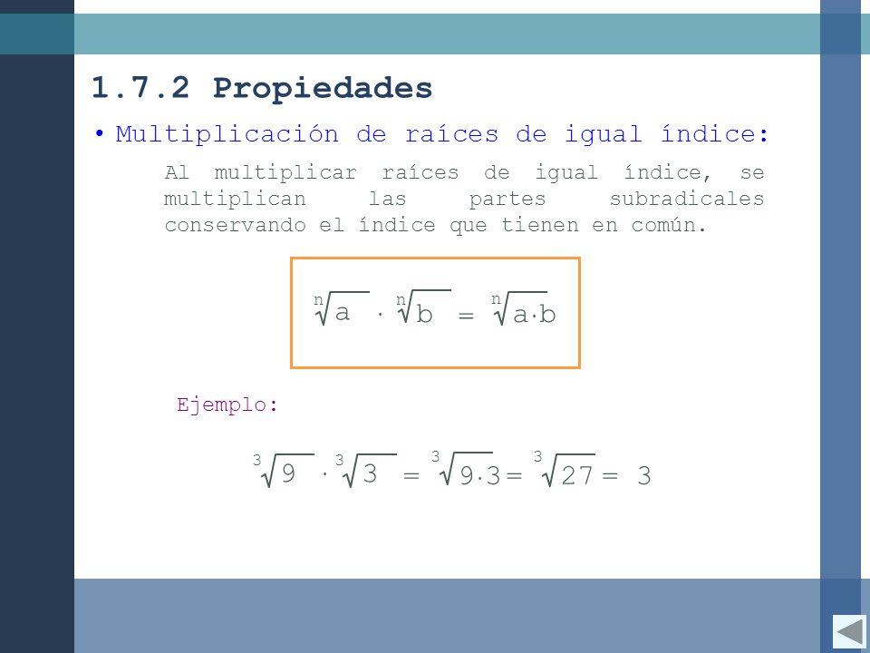 9 3= 3 1.7.2 Propiedades Multiplicación de raíces de igual índice: Al multiplicar raíces de igual índice, se multiplican las partes subradicales conservando el índice que tienen en común.