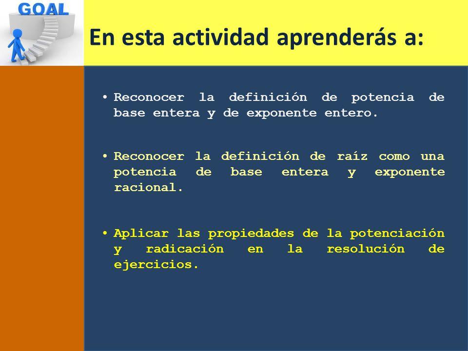 En esta actividad aprenderás a: Reconocer la definición de potencia de base entera y de exponente entero.