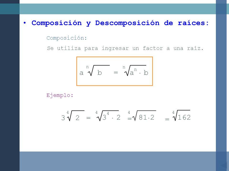 4 162 Composición y Descomposición de raíces: Composición: Se utiliza para ingresar un factor a una raíz. ab=a b n n n Ejemplo: 23= 4 3 2 4 = 44 81 2