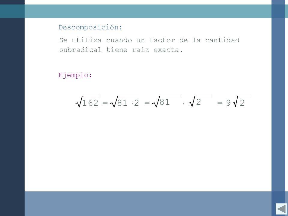 Descomposición: Se utiliza cuando un factor de la cantidad subradical tiene raíz exacta. Ejemplo: 162=81 2 =29 812 =