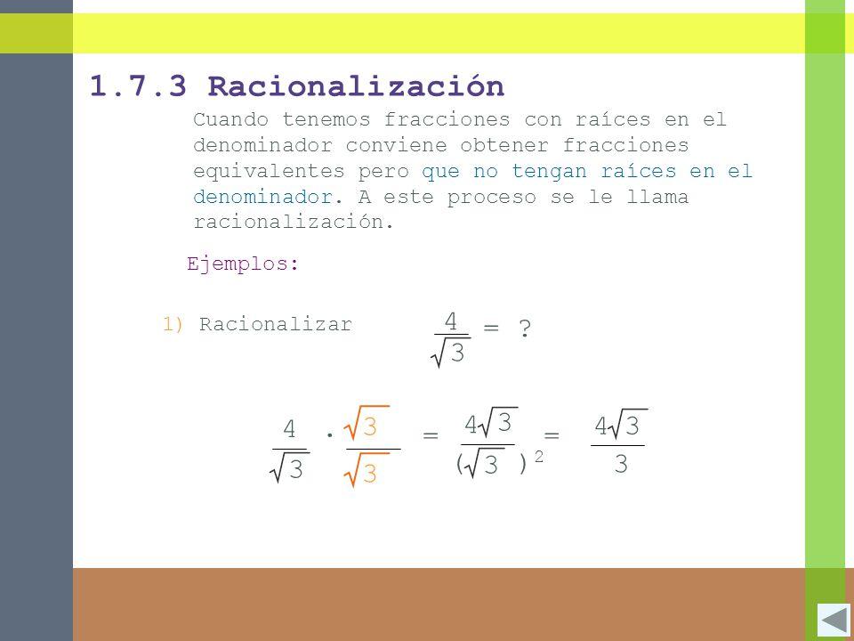 1.7.3 Racionalización Cuando tenemos fracciones con raíces en el denominador conviene obtener fracciones equivalentes pero que no tengan raíces en el denominador.