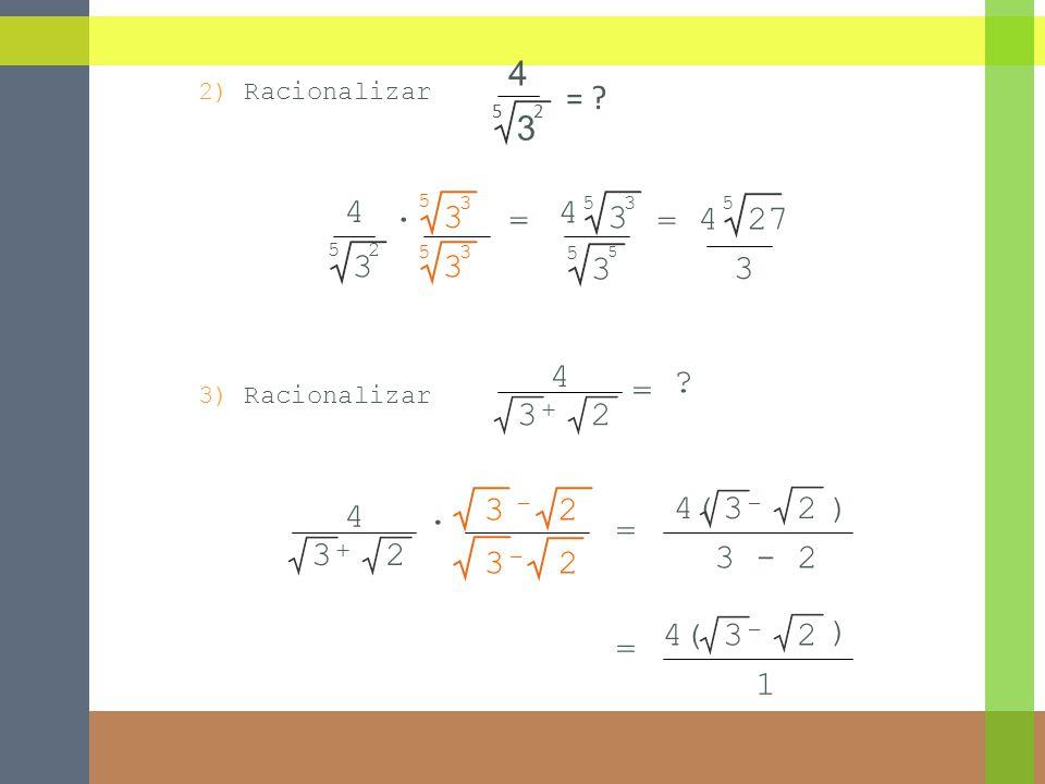 = 3 - 2 3 4 + 2 3 - 2 2) Racionalizar = 5 5 3 4 3 3 3 3 2 5 3 3 4 = 5 3 5 5 4 3 27 5 4 52 3 = ? 3) Racionalizar 3 4 = ? + 2 4( - 23) 3 - 2 = 4( - 23 )