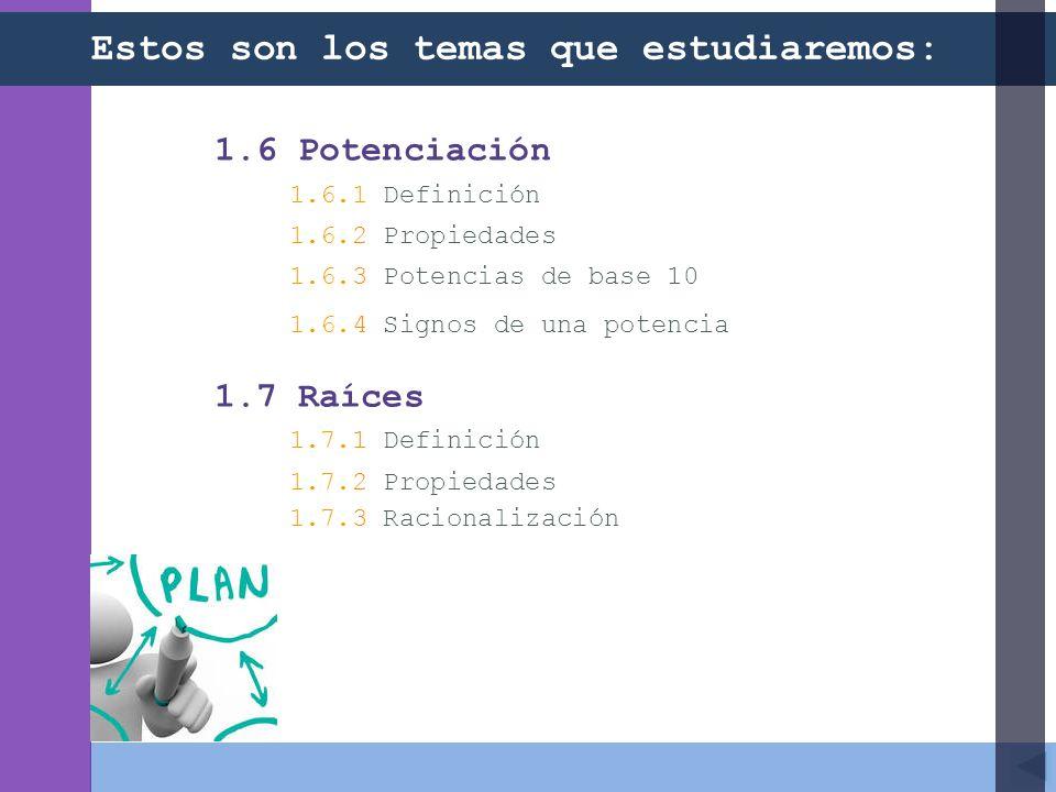 1.6 Potenciación 1.6.1 Definición 1.6.2 Propiedades 1.6.3 Potencias de base 10 1.6.4 Signos de una potencia 1.7 Raíces 1.7.1 Definición 1.7.2 Propiedades 1.7.3 Racionalización Estos son los temas que estudiaremos: