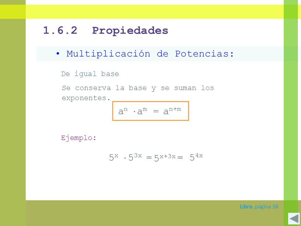 1.6.2 Propiedades Multiplicación de Potencias: De igual base Se conserva la base y se suman los exponentes. a n+m a n a m = Ejemplo: 5 x+3x 5 x 5 3x =