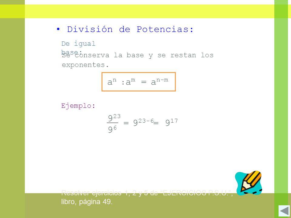 División de Potencias: De igual base: Se conserva la base y se restan los exponentes. a n-m an :an : a m = Ejemplo: 9 23 9696 = = 9 17 9 23-6 Resolver