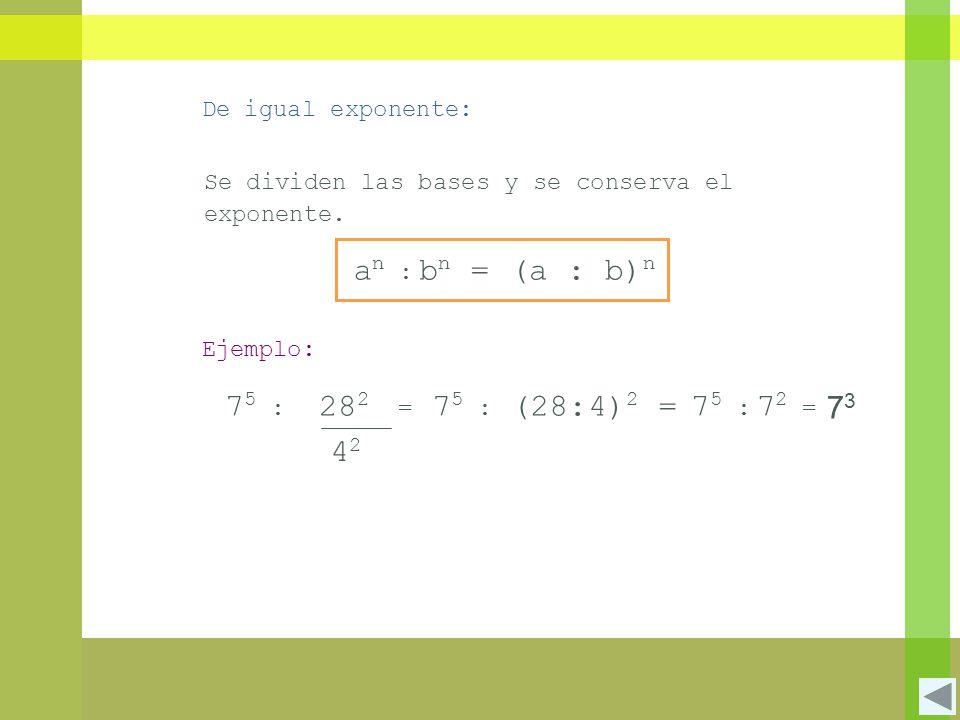 De igual exponente: Se dividen las bases y se conserva el exponente. (a : b) n an :an : b n = Ejemplo: 75 :75 : 4242 28 2 = 7 5 : (28:4) 2 =75 :75 : 7