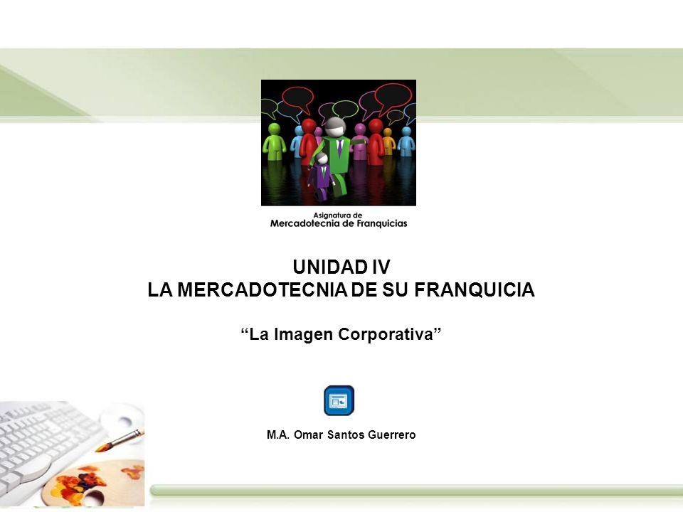 UNIDAD IV LA MERCADOTECNIA DE SU FRANQUICIA La Imagen Corporativa M.A. Omar Santos Guerrero