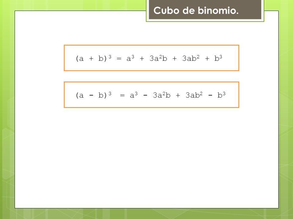 Cubo de binomio. (a + b) 3 = a 3 + 3a 2 b + 3ab 2 + b 3 (a - b) 3 = a 3 - 3a 2 b + 3ab 2 - b 3