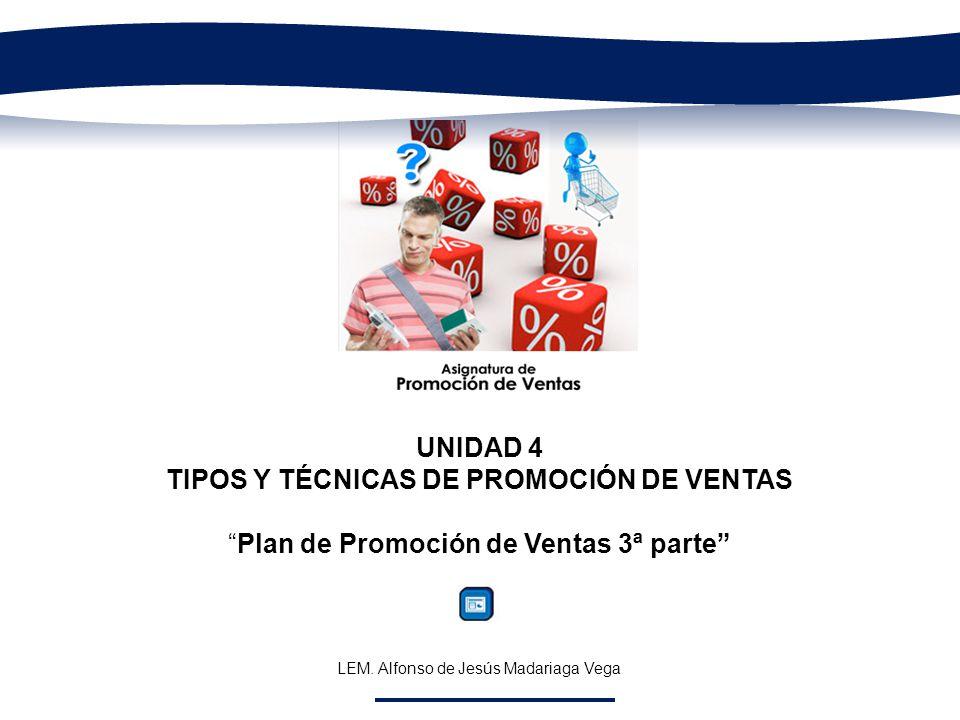 UNIDAD 4 TIPOS Y TÉCNICAS DE PROMOCIÓN DE VENTAS Plan de Promoción de Ventas 3ª parte LEM. Alfonso de Jesús Madariaga Vega