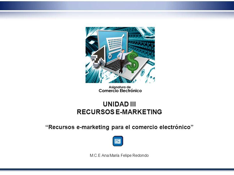 UNIDAD III RECURSOS E-MARKETING Recursos e-marketing para el comercio electrónico M.C.E Ana María Felipe Redondo