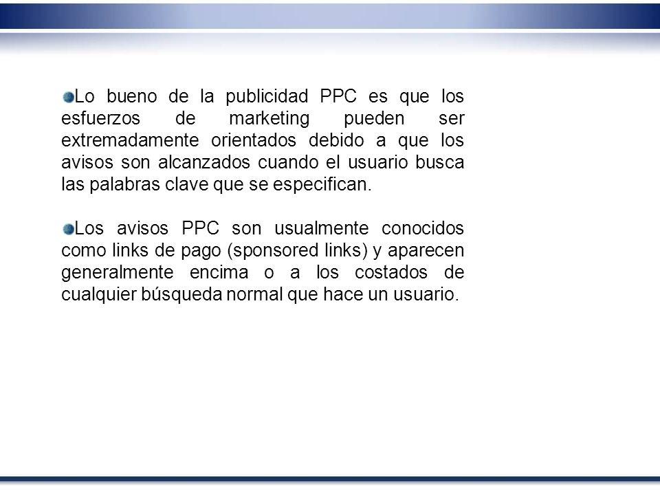 Lo bueno de la publicidad PPC es que los esfuerzos de marketing pueden ser extremadamente orientados debido a que los avisos son alcanzados cuando el