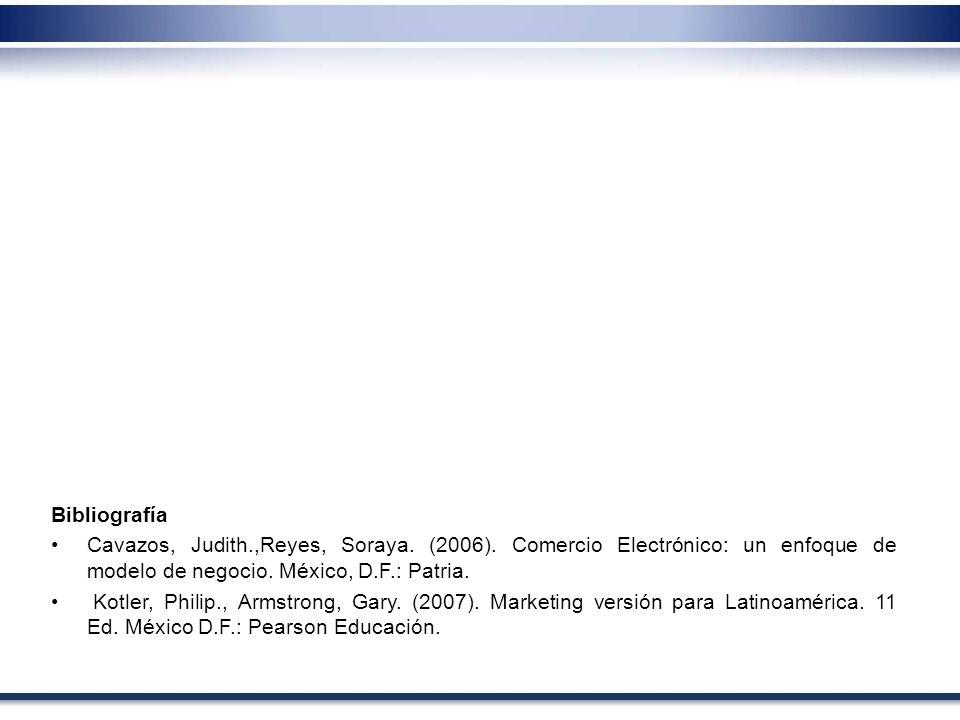Bibliografía Cavazos, Judith.,Reyes, Soraya. (2006). Comercio Electrónico: un enfoque de modelo de negocio. México, D.F.: Patria. Kotler, Philip., Arm