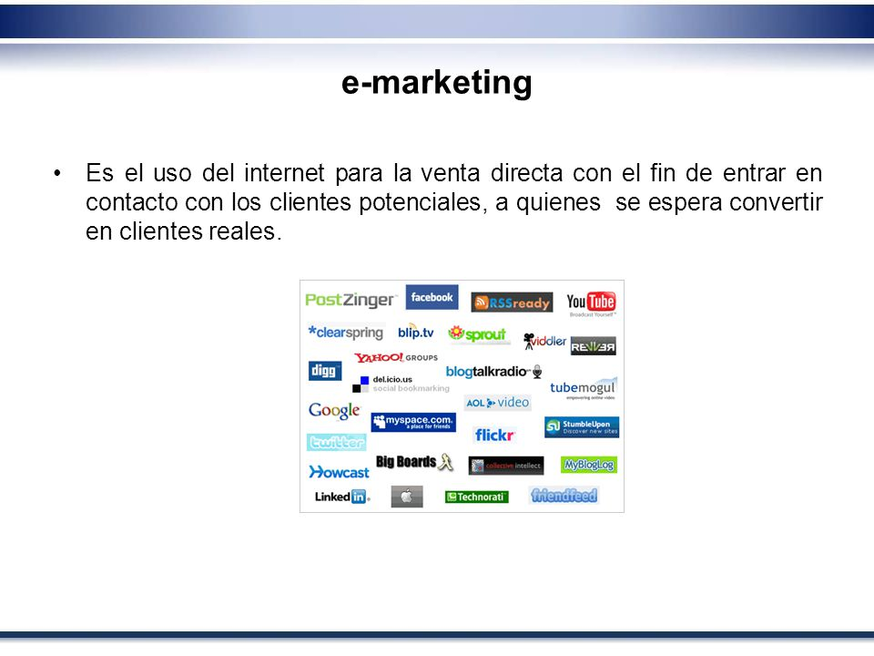 e-marketing Es el uso del internet para la venta directa con el fin de entrar en contacto con los clientes potenciales, a quienes se espera convertir