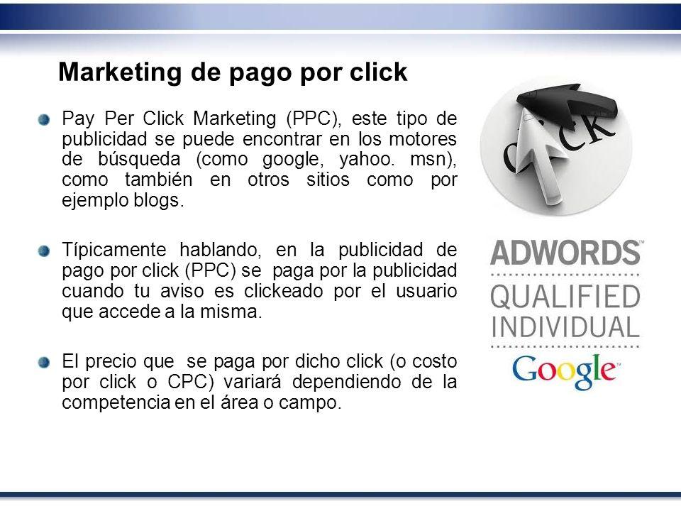 Pay Per Click Marketing (PPC), este tipo de publicidad se puede encontrar en los motores de búsqueda (como google, yahoo. msn), como también en otros