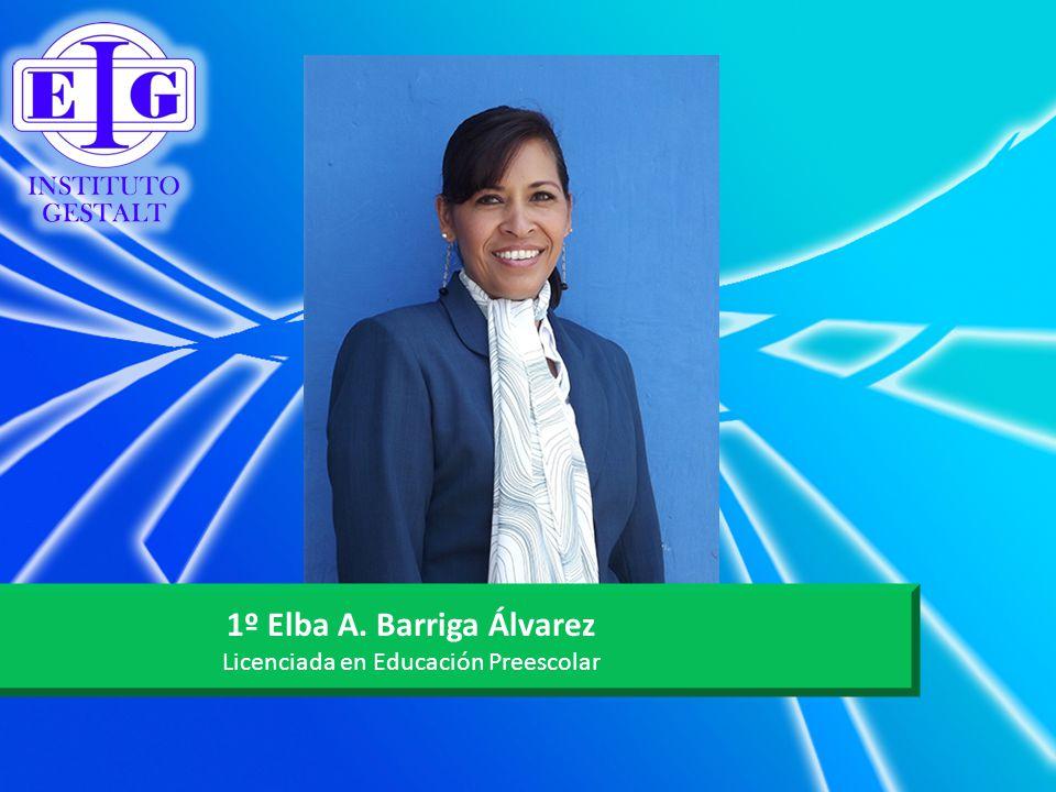 1º Elba A. Barriga Álvarez Licenciada en Educación Preescolar