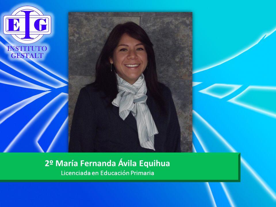 2º María Fernanda Ávila Equihua Licenciada en Educación Primaria