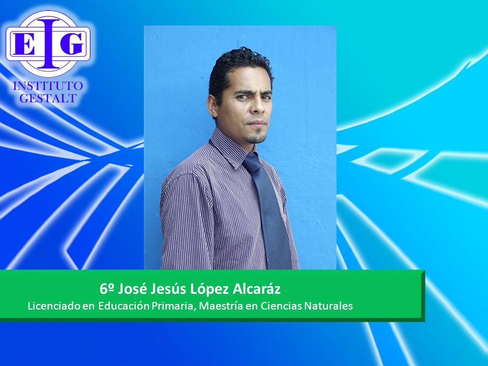 6º José Jesús López Alcaráz Licenciado en Educación Primaria, Maestría en Ciencias Naturales