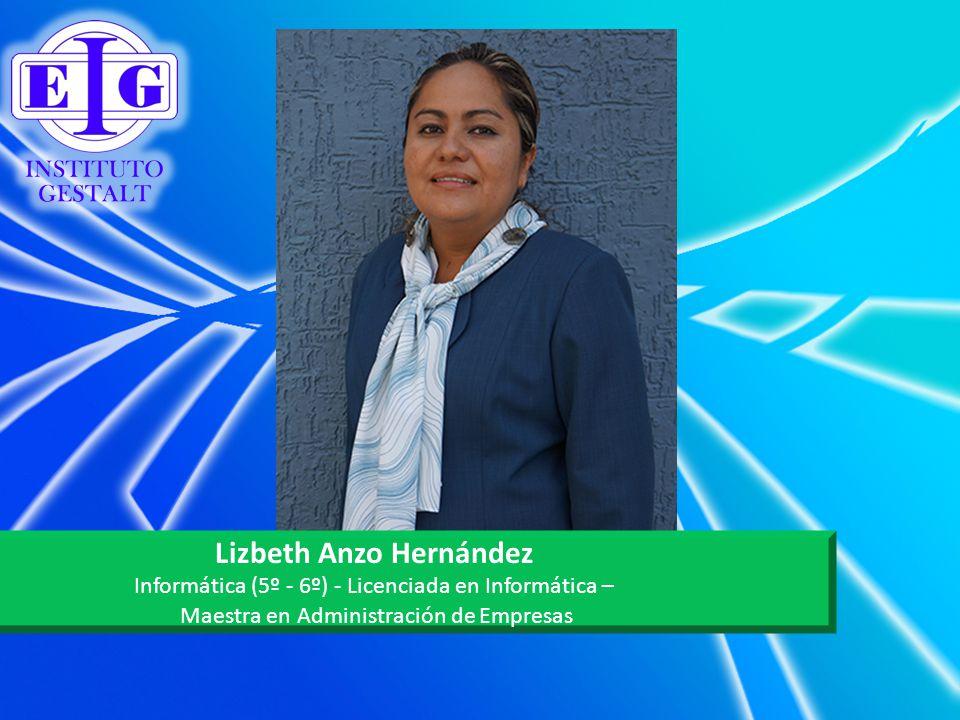 Lizbeth Anzo Hernández Informática (5º - 6º) - Licenciada en Informática – Maestra en Administración de Empresas
