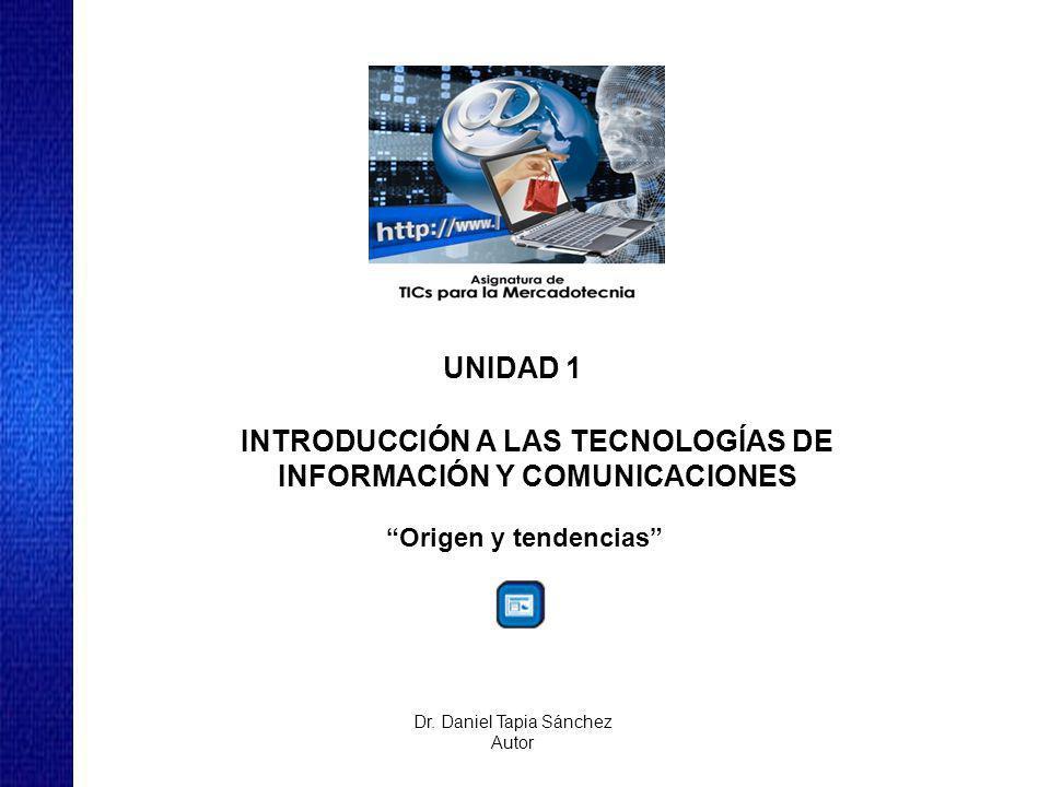 UNIDAD 1 INTRODUCCIÓN A LAS TECNOLOGÍAS DE INFORMACIÓN Y COMUNICACIONES Origen y tendencias Dr.