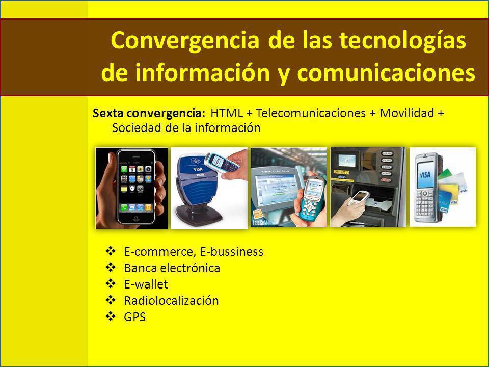Sexta convergencia: HTML + Telecomunicaciones + Movilidad + Sociedad de la información E-commerce, E-bussiness Banca electrónica E-wallet Radiolocalización GPS