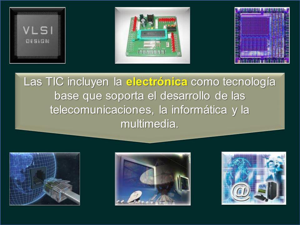 Las TIC incluyen la electrónica como tecnología base que soporta el desarrollo de las telecomunicaciones, la informática y la multimedia.