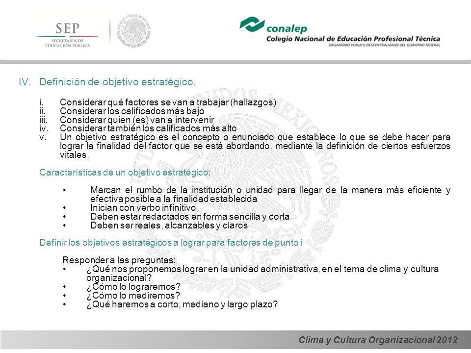 Clima y Cultura Organizacional 2012 IV.Definición de objetivo estratégico. i.Considerar qué factores se van a trabajar (hallazgos) ii.Considerar los c