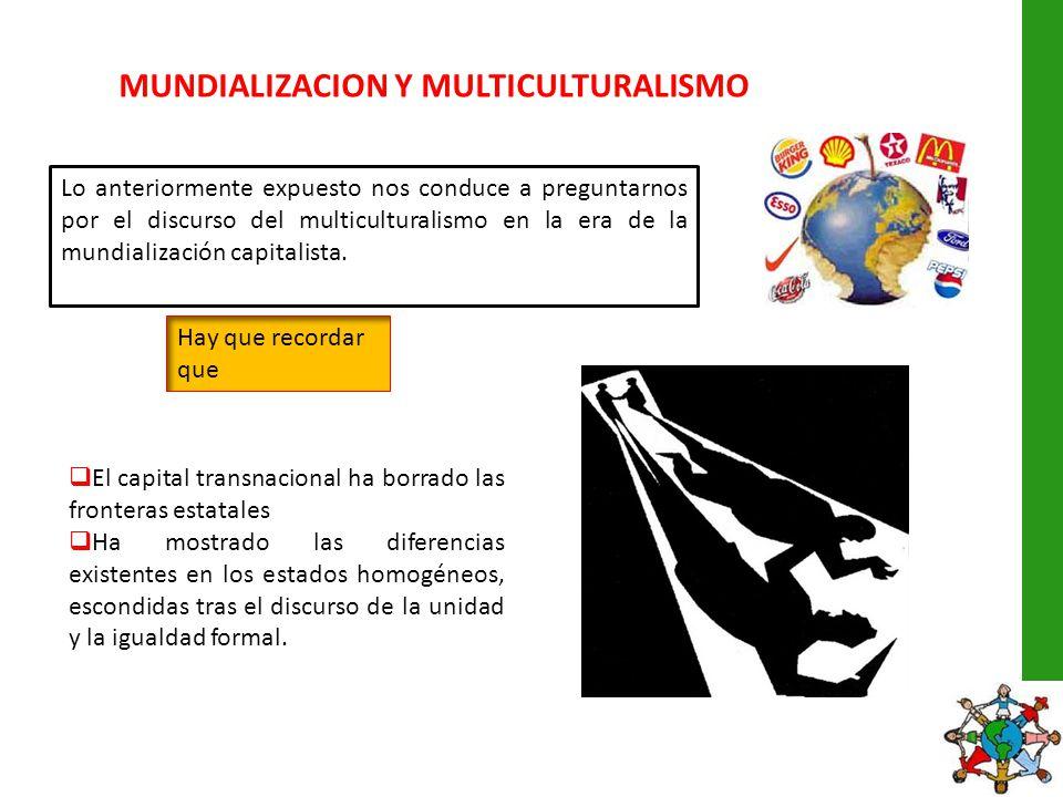 MUNDIALIZACION Y MULTICULTURALISMO Lo anteriormente expuesto nos conduce a preguntarnos por el discurso del multiculturalismo en la era de la mundiali