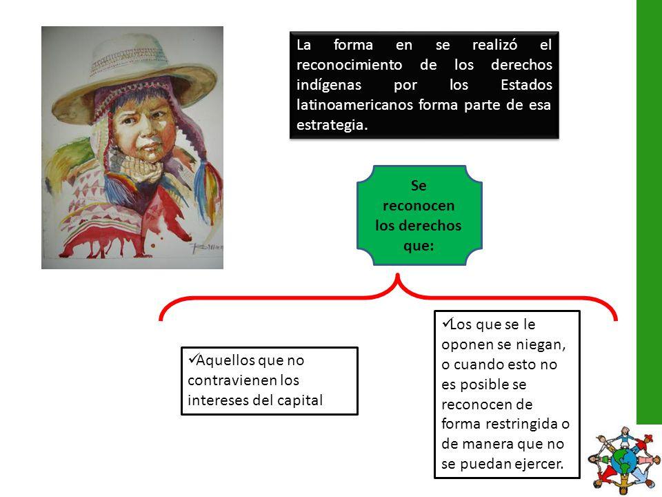 La forma en se realizó el reconocimiento de los derechos indígenas por los Estados latinoamericanos forma parte de esa estrategia. Se reconocen los de