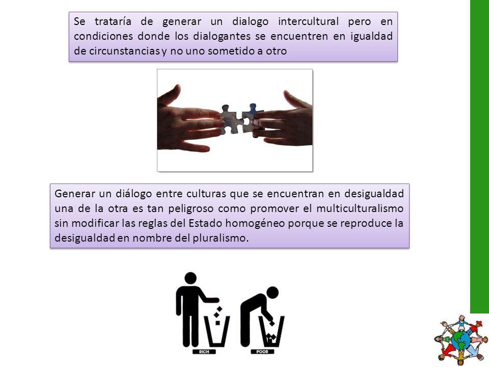 Se trataría de generar un dialogo intercultural pero en condiciones donde los dialogantes se encuentren en igualdad de circunstancias y no uno sometid