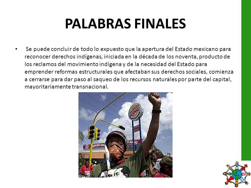 PALABRAS FINALES Se puede concluir de todo lo expuesto que la apertura del Estado mexicano para reconocer derechos indígenas, iniciada en la década de