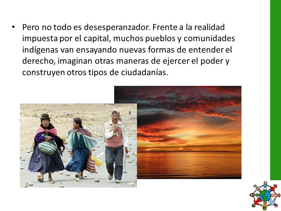 Pero no todo es desesperanzador. Frente a la realidad impuesta por el capital, muchos pueblos y comunidades indígenas van ensayando nuevas formas de e