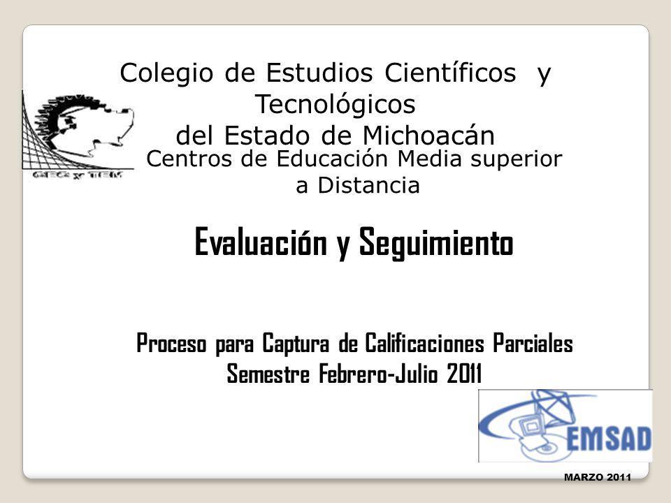 Evaluación y Seguimiento Proceso para Captura de Calificaciones Parciales Semestre Febrero-Julio 2011 MARZO 2011 Colegio de Estudios Científicos y Tec