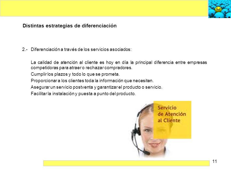 11 Distintas estrategias de diferenciación 2.- Diferenciación a través de los servicios asociados: La calidad de atención al cliente es hoy en día la