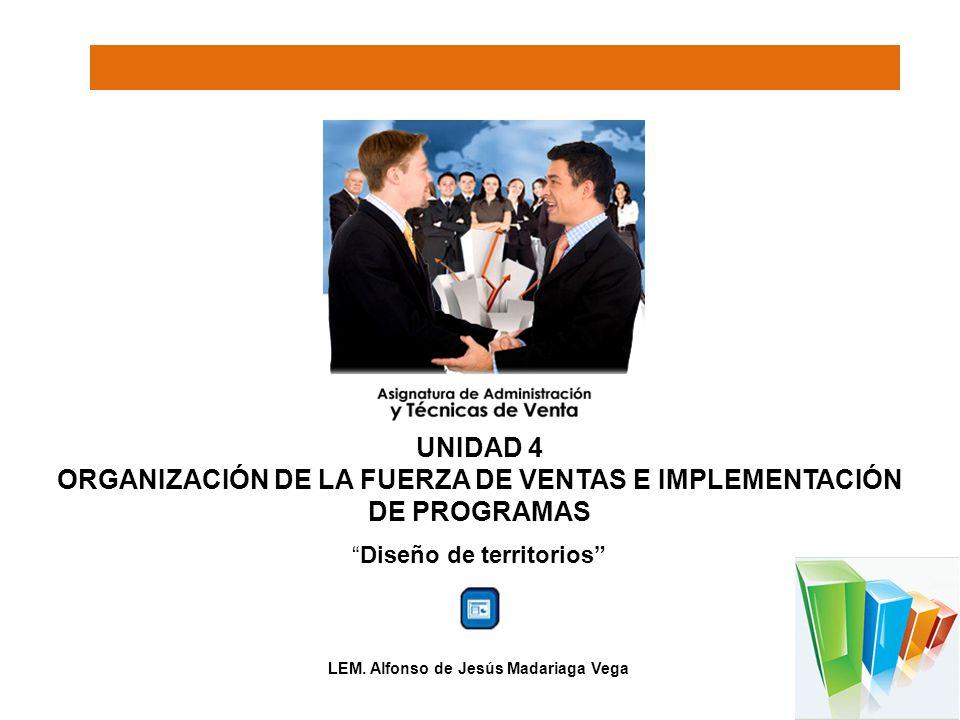 UNIDAD 4 ORGANIZACIÓN DE LA FUERZA DE VENTAS E IMPLEMENTACIÓN DE PROGRAMAS Diseño de territorios LEM. Alfonso de Jesús Madariaga Vega
