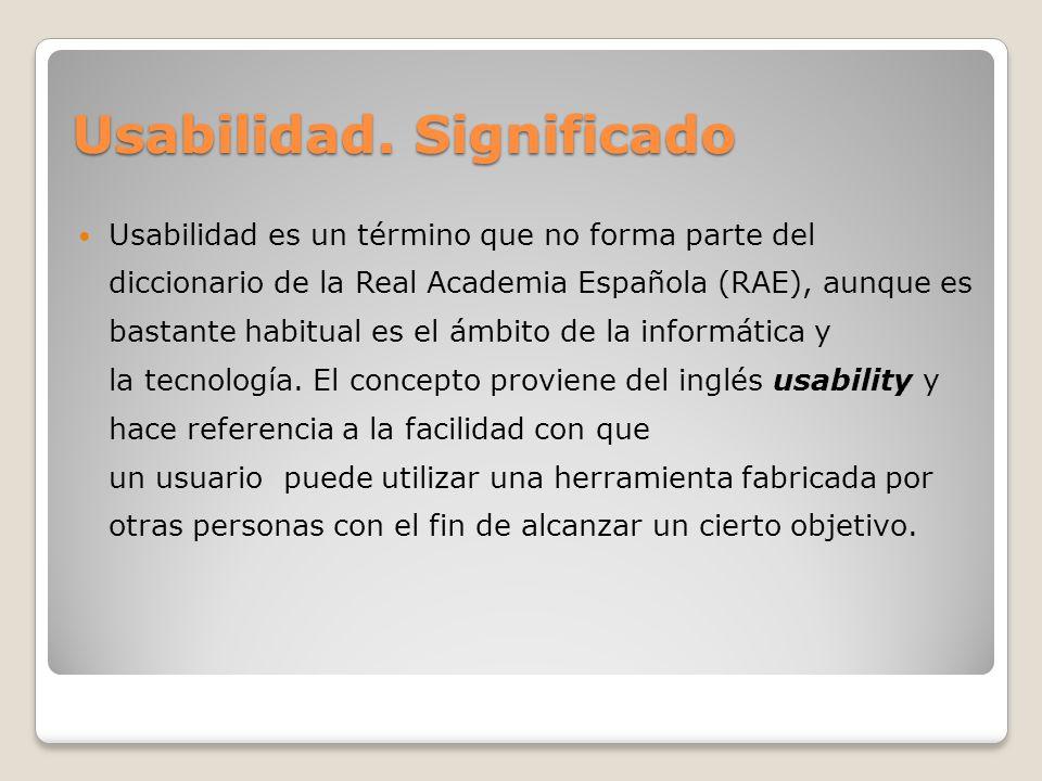 Usabilidad. Significado Usabilidad es un término que no forma parte del diccionario de la Real Academia Española (RAE), aunque es bastante habitual es