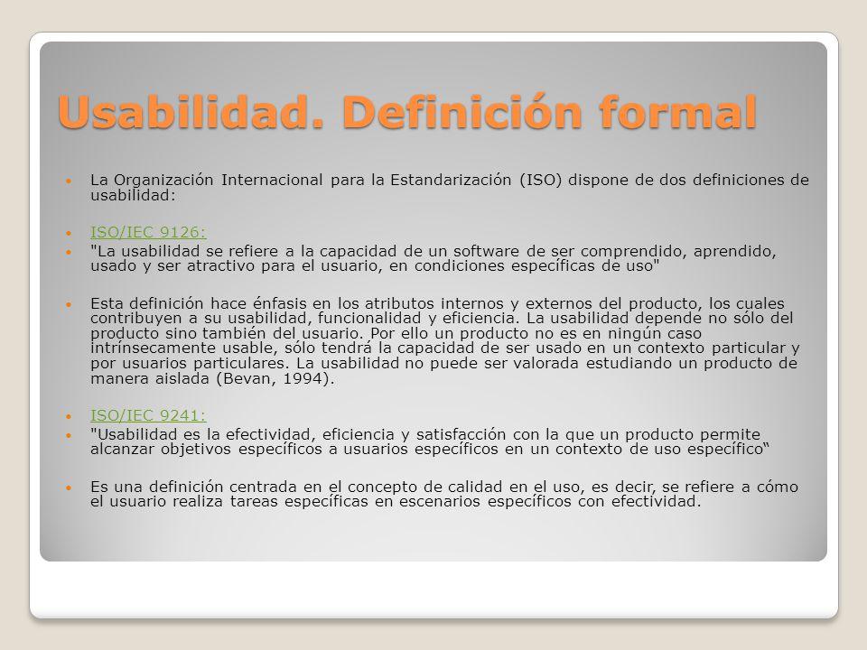 Usabilidad. Definición formal La Organización Internacional para la Estandarización (ISO) dispone de dos definiciones de usabilidad: ISO/IEC 9126: