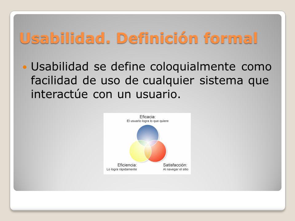 Usabilidad se define coloquialmente como facilidad de uso de cualquier sistema que interactúe con un usuario. Usabilidad. Definición formal