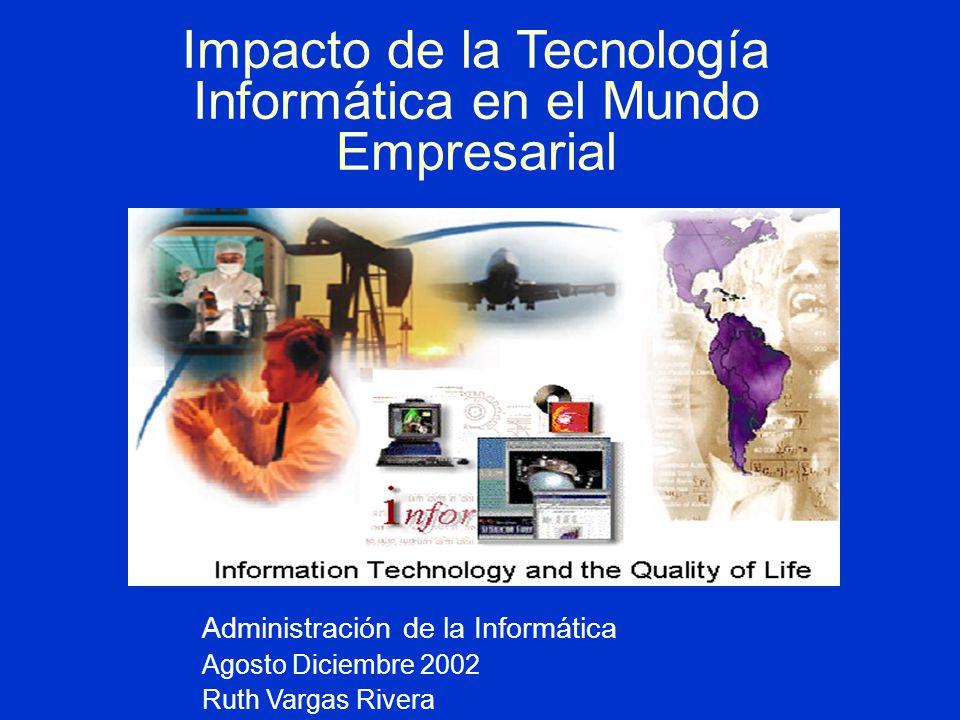 Impacto de la Tecnología Informática en el Mundo Empresarial Administración de la Informática Agosto Diciembre 2002 Ruth Vargas Rivera