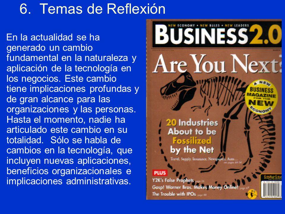 6. Temas de Reflexión En la actualidad se ha generado un cambio fundamental en la naturaleza y aplicación de la tecnología en los negocios. Este cambi
