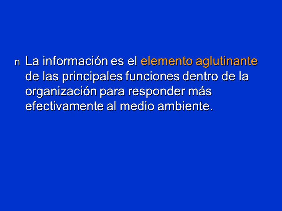 n La información es el elemento aglutinante de las principales funciones dentro de la organización para responder más efectivamente al medio ambiente.