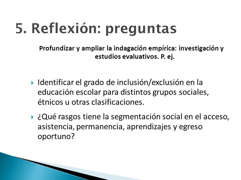 5. Reflexión: preguntas Profundizar y ampliar la indagación empírica: investigación y estudios evaluativos. P. ej. Identificar el grado de inclusión/e