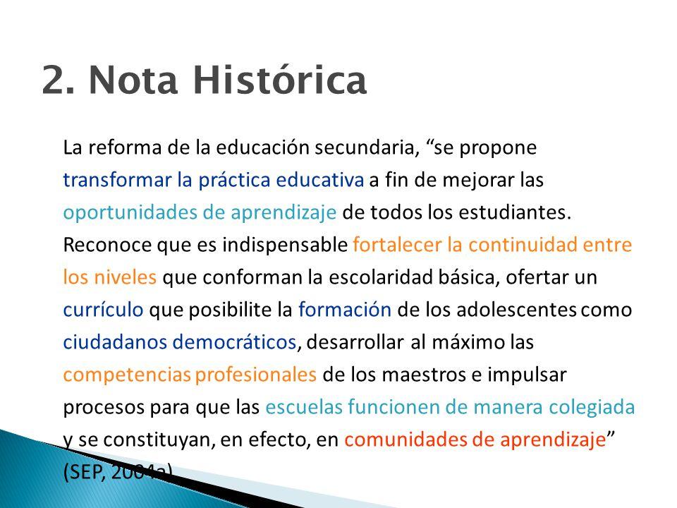 2. Nota Histórica La reforma de la educación secundaria, se propone transformar la práctica educativa a fin de mejorar las oportunidades de aprendizaj
