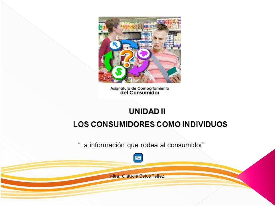 LOS CONSUMIDORES COMO INDIVIDUOS La información que rodea al consumidor Mtra. Claudia Bejos Téllez.