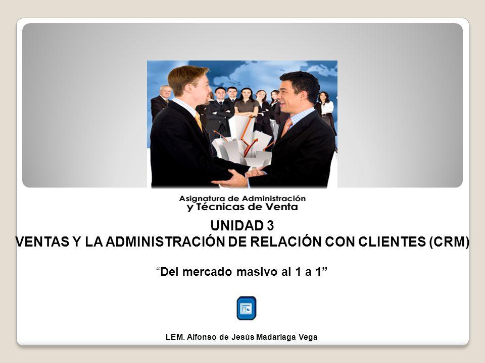 UNIDAD 3 VENTAS Y LA ADMINISTRACIÓN DE RELACIÓN CON CLIENTES (CRM) Del mercado masivo al 1 a 1 LEM. Alfonso de Jesús Madariaga Vega