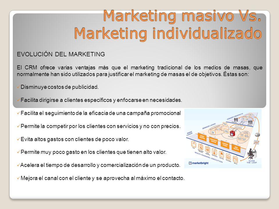 EVOLUCIÓN DEL MARKETING El CRM ofrece varias ventajas más que el marketing tradicional de los medios de masas, que normalmente han sido utilizados para justificar el marketing de masas el de objetivos.