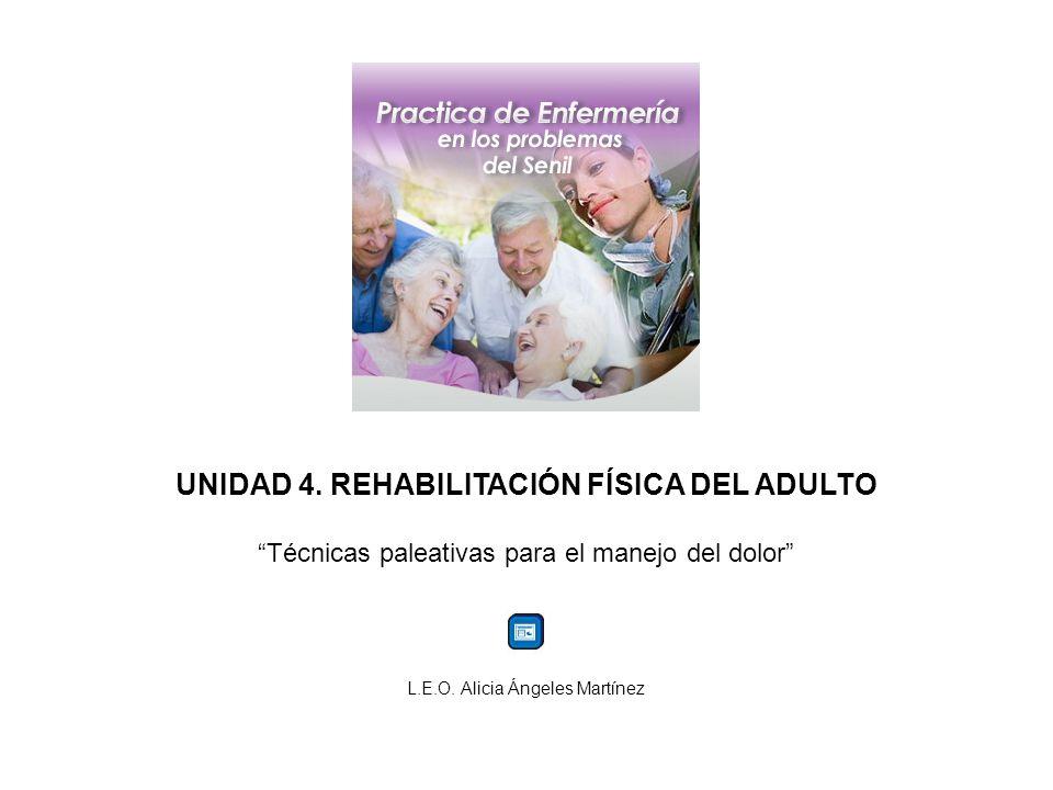 UNIDAD 4. REHABILITACIÓN FÍSICA DEL ADULTO Técnicas paleativas para el manejo del dolor L.E.O. Alicia Ángeles Martínez