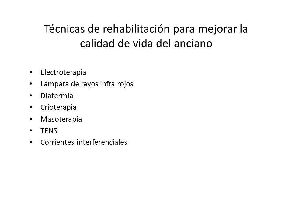 Técnicas de rehabilitación para mejorar la calidad de vida del anciano Electroterapia Lámpara de rayos infra rojos Diatermia Crioterapia Masoterapia T