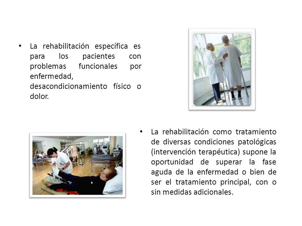 La rehabilitación específica es para los pacientes con problemas funcionales por enfermedad, desacondicionamiento físico o dolor. La rehabilitación co