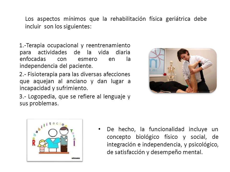 Los aspectos mínimos que la rehabilitación física geriátrica debe incluir son los siguientes: De hecho, la funcionalidad incluye un concepto biológico